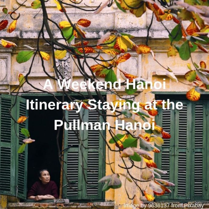 A Weekend Hanoi Itinerary Staying at the Pullman Hanoi